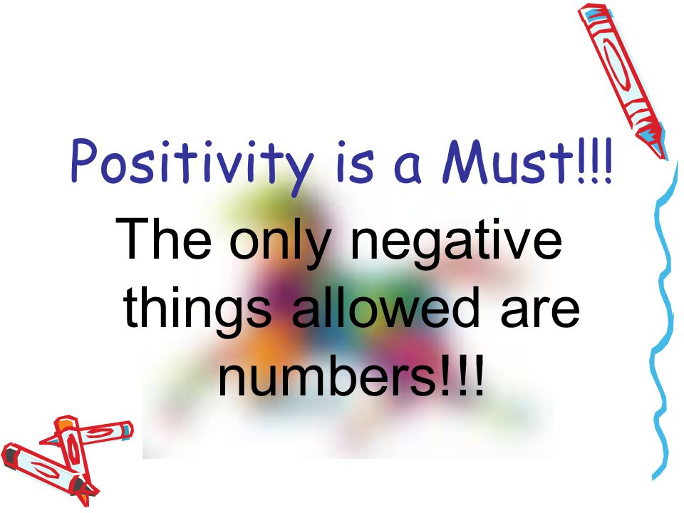 Positivity is a Must!!! The only negative things allowed are numbers!!!
