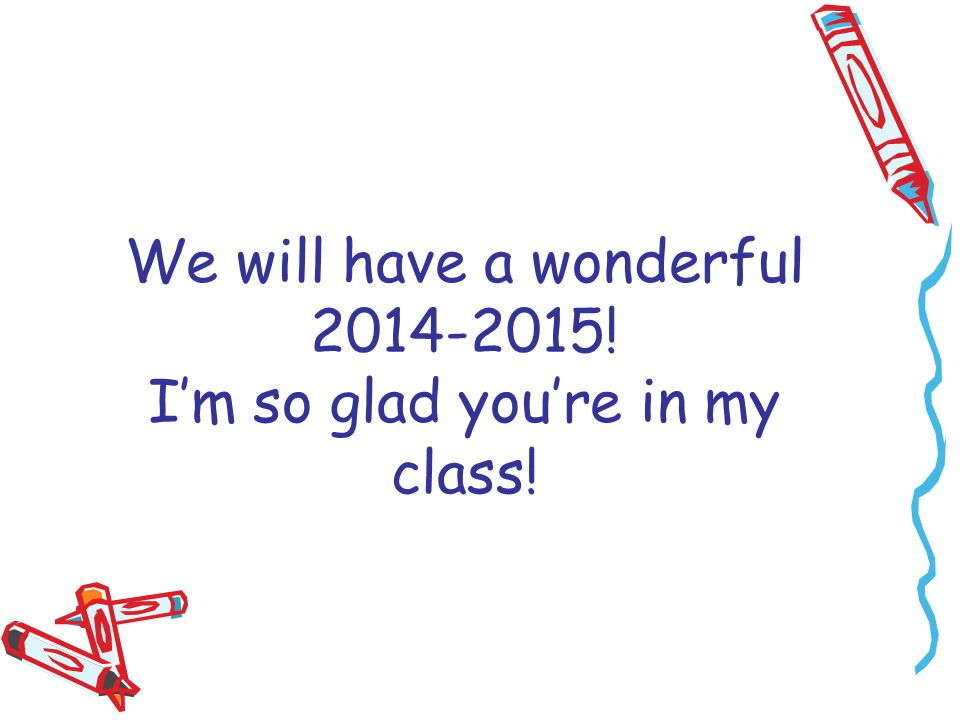 We will have a wonderful 2014-2015! I'm so glad you're in my class!