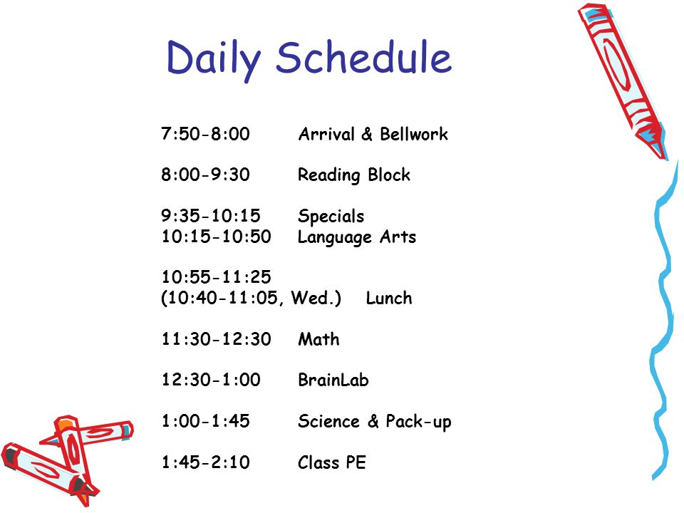 Daily Schedule 7:50-8:00Arrival & Bellwork 8:00-9:30Reading Block 9:35-10:15Specials 10:15-10:50Language Arts 10:55-11:25 (10:40-11:05, Wed.)Lunch 11:30-12:30Math 12:30-1:00BrainLab 1:00-1:45Science & Pack-up 1:45-2:10Class PE