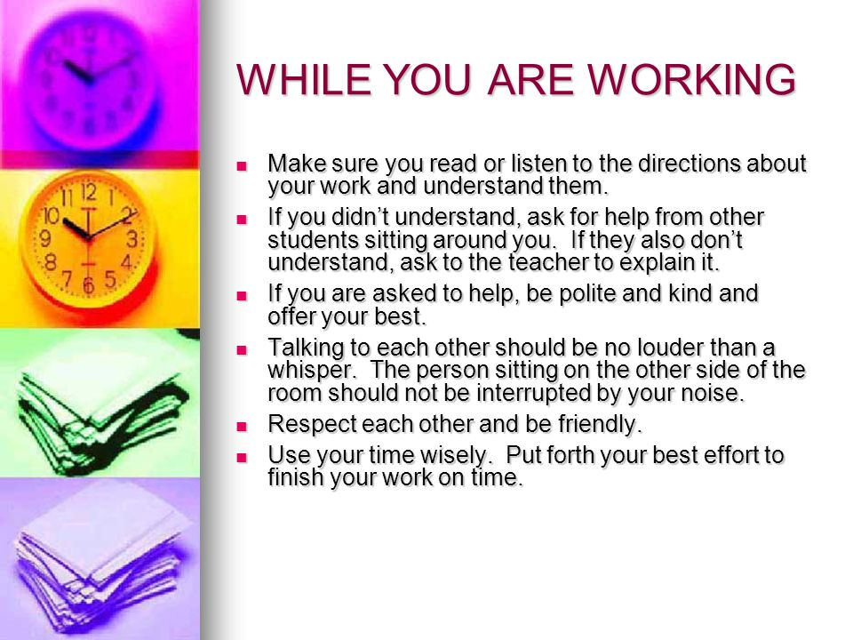 WHILE YOU ARE WORKING Make sure you read or listen to the directions about your work and understand them.