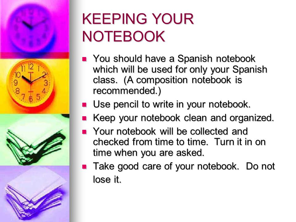 KEEPING YOUR NOTEBOOK You should have a Spanish notebook which will be used for only your Spanish class. (A composition notebook is recommended.) You