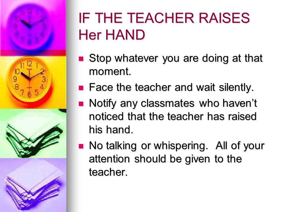 IF THE TEACHER RAISES Her HAND Stop whatever you are doing at that moment.