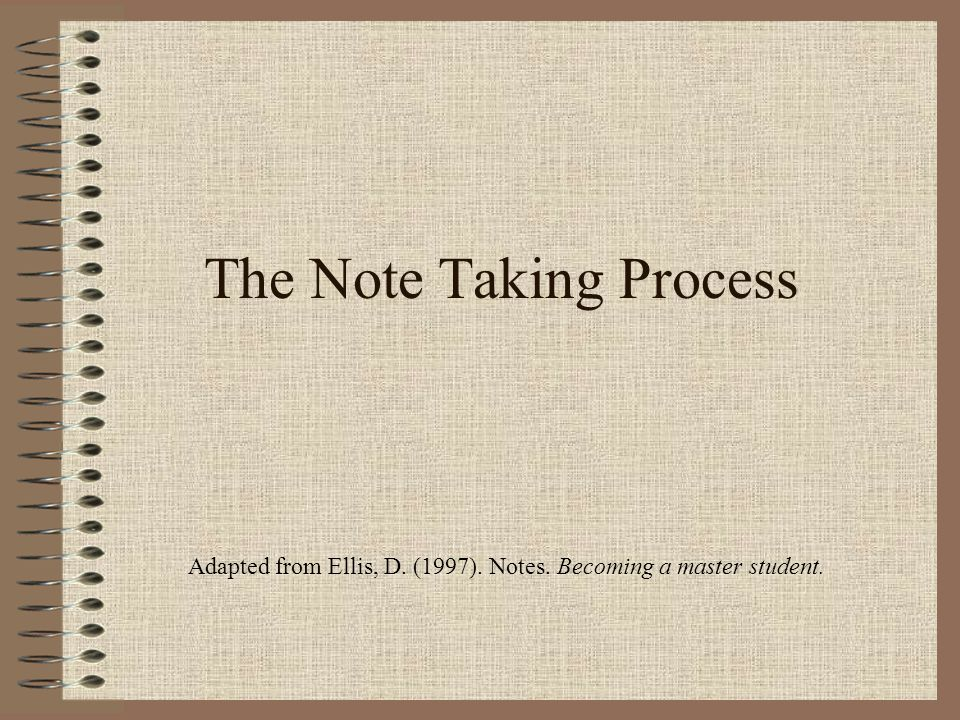 The Note Taking Process Adapted from Ellis, D. (1997). Notes. Becoming a master student.