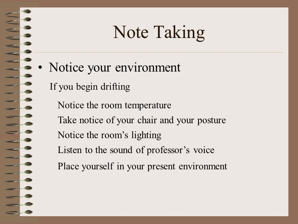 Note Taking Notice your environment If you begin drifting Notice the room temperature Take notice of your chair and your posture Notice the room's lighting Listen to the sound of professor's voice Place yourself in your present environment