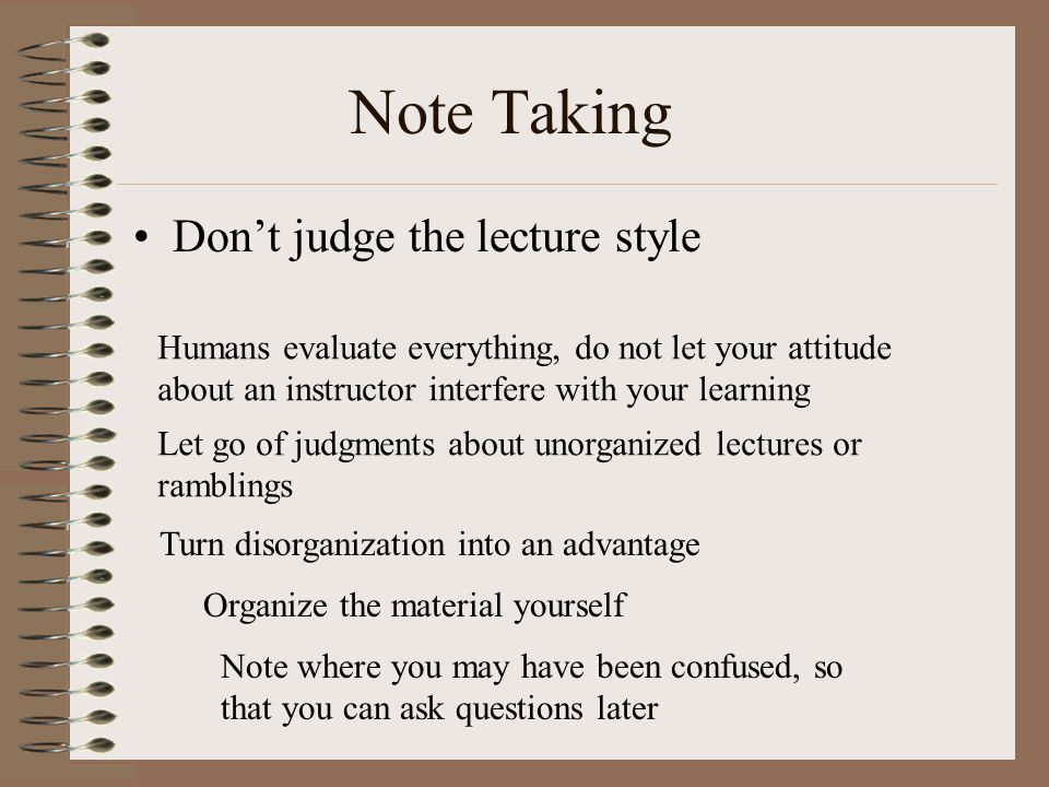 Note Taking Don't judge the lecture style Humans evaluate everything, do not let your attitude about an instructor interfere with your learning Let go of judgments about unorganized lectures or ramblings Turn disorganization into an advantage Organize the material yourself Note where you may have been confused, so that you can ask questions later