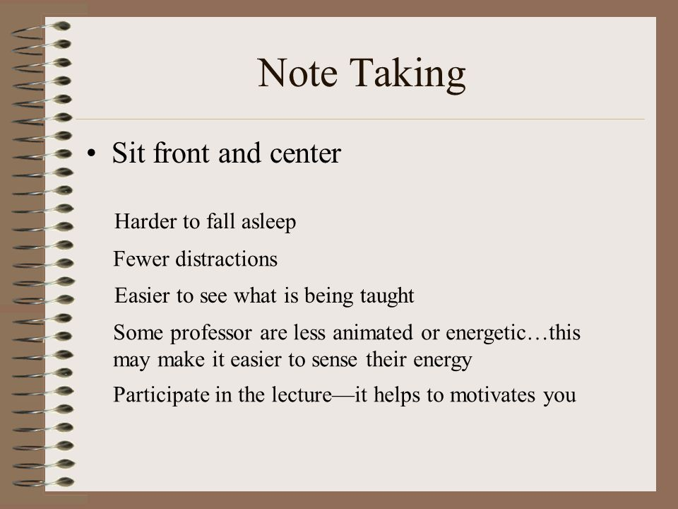 Note Taking Sit front and center Harder to fall asleep Fewer distractions Easier to see what is being taught Some professor are less animated or energetic…this may make it easier to sense their energy Participate in the lecture—it helps to motivates you