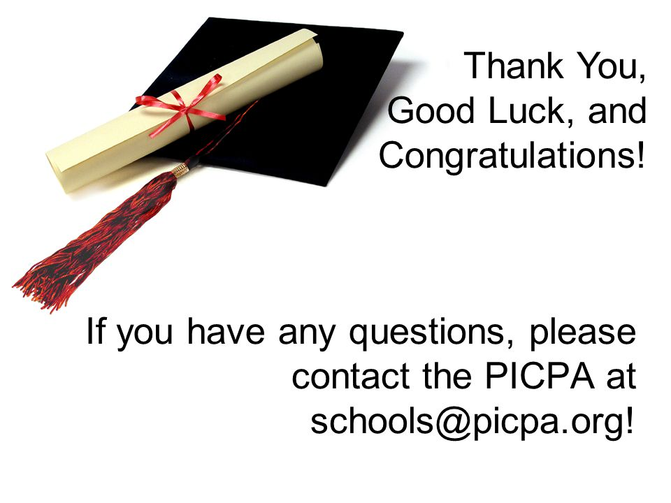 If you have any questions, please contact the PICPA at schools@picpa.org! Thank You, Good Luck, and Congratulations!