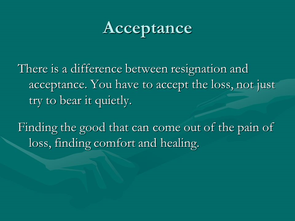 Acceptance There is a difference between resignation and acceptance.