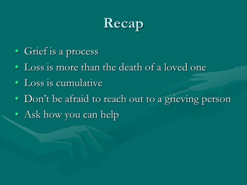 Recap Grief is a processGrief is a process Loss is more than the death of a loved oneLoss is more than the death of a loved one Loss is cumulativeLoss is cumulative Don't be afraid to reach out to a grieving personDon't be afraid to reach out to a grieving person Ask how you can helpAsk how you can help