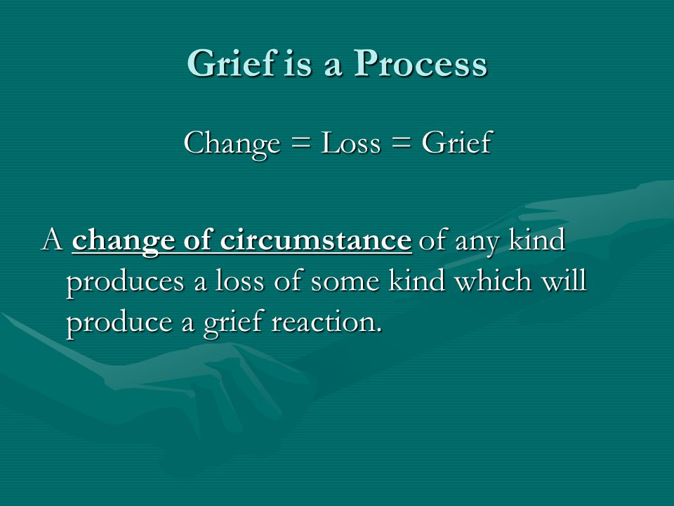 Grief is a Process Change = Loss = Grief A change of circumstance of any kind produces a loss of some kind which will produce a grief reaction.