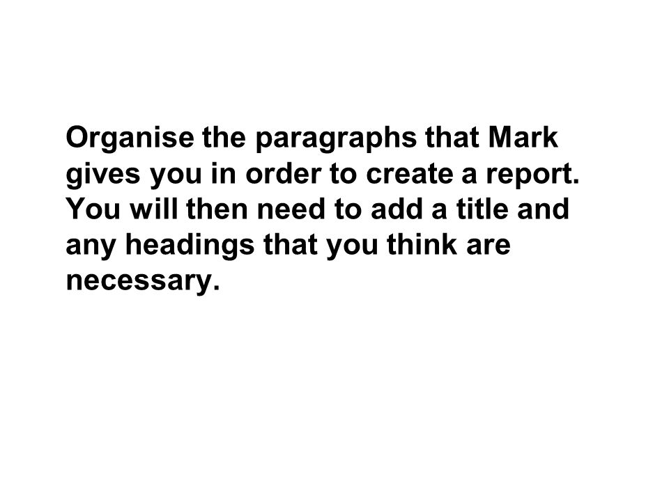 Organise the paragraphs that Mark gives you in order to create a report.