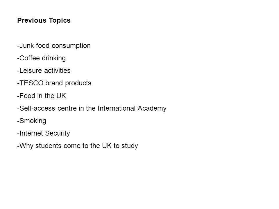 Previous Topics -Junk food consumption -Coffee drinking -Leisure activities -TESCO brand products -Food in the UK -Self-access centre in the International Academy -Smoking -Internet Security -Why students come to the UK to study