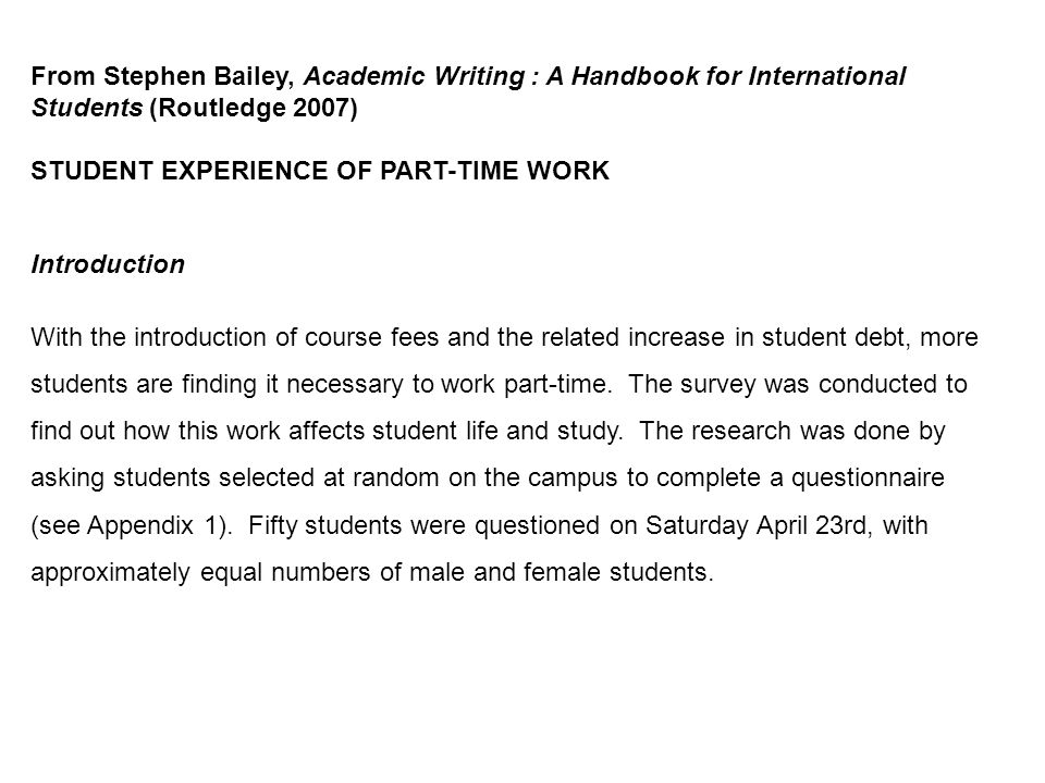 From Stephen Bailey, Academic Writing : A Handbook for International Students (Routledge 2007) STUDENT EXPERIENCE OF PART-TIME WORK Introduction With the introduction of course fees and the related increase in student debt, more students are finding it necessary to work part-time.