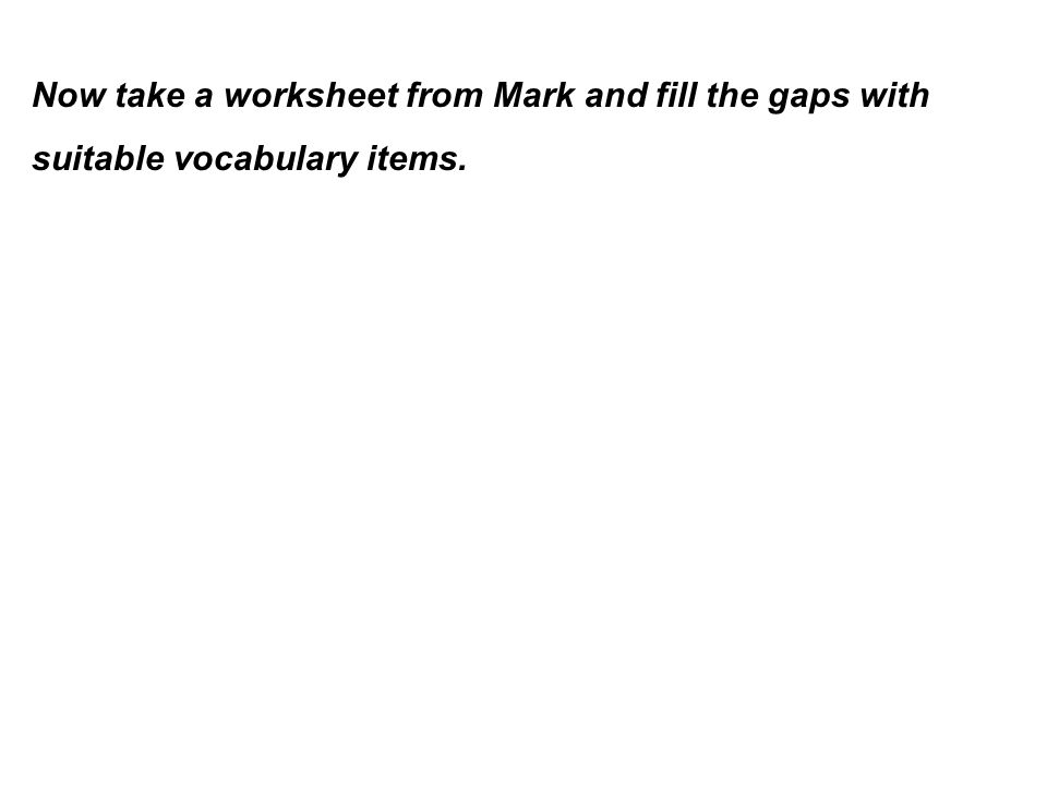 Now take a worksheet from Mark and fill the gaps with suitable vocabulary items.