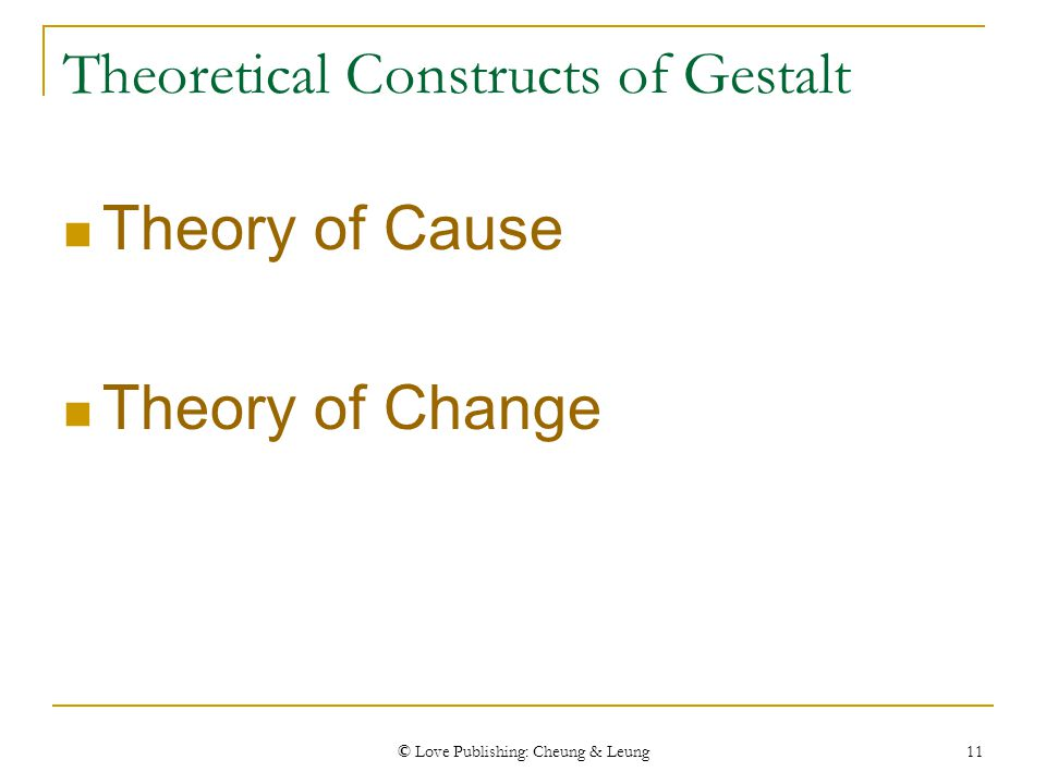 © Love Publishing: Cheung & Leung 11 Theoretical Constructs of Gestalt Theory of Cause Theory of Change