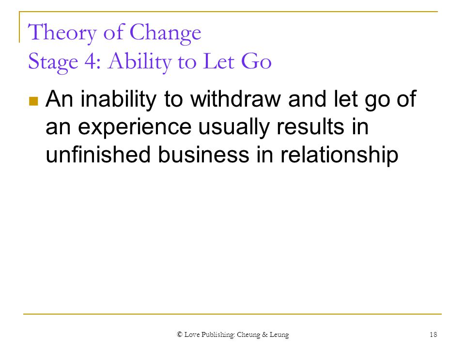 © Love Publishing: Cheung & Leung 18 Theory of Change Stage 4: Ability to Let Go An inability to withdraw and let go of an experience usually results