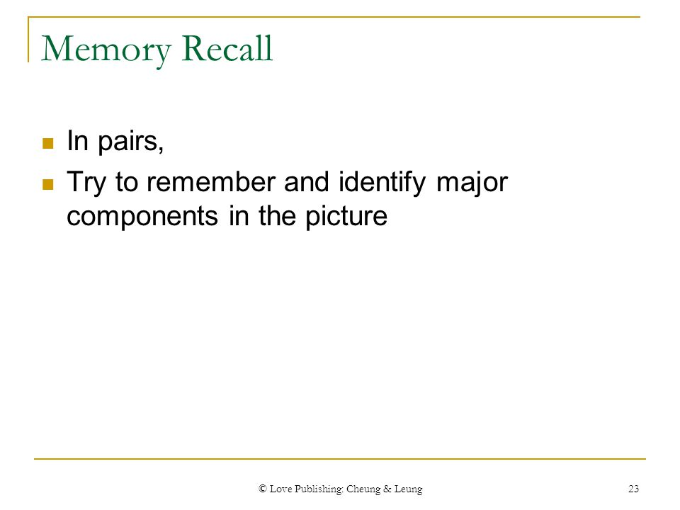 © Love Publishing: Cheung & Leung 23 Memory Recall In pairs, Try to remember and identify major components in the picture