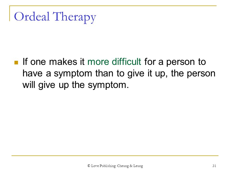 © Love Publishing: Cheung & Leung 31 Ordeal Therapy If one makes it more difficult for a person to have a symptom than to give it up, the person will