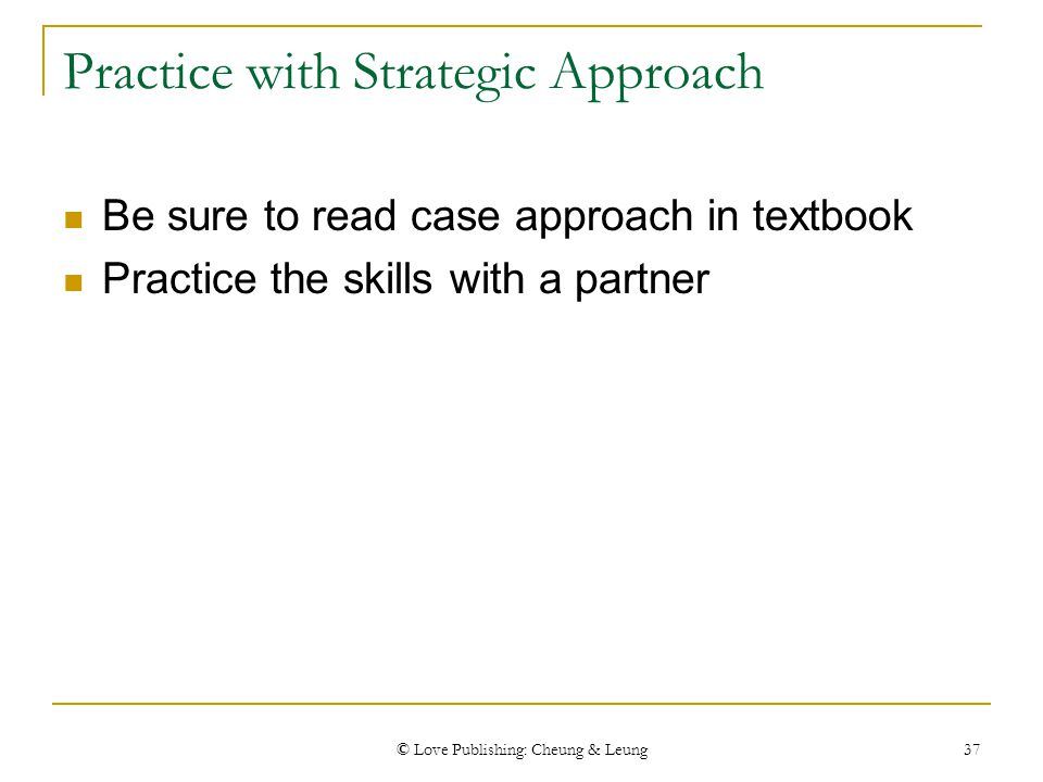 © Love Publishing: Cheung & Leung 37 Practice with Strategic Approach Be sure to read case approach in textbook Practice the skills with a partner