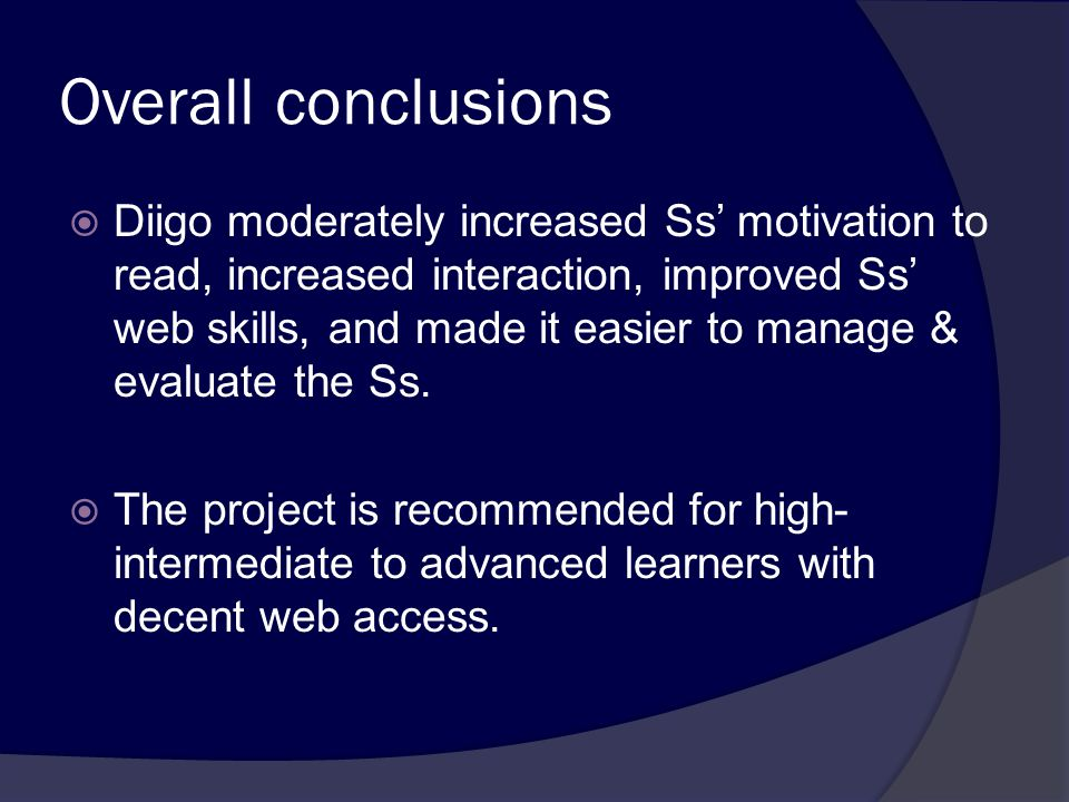 Overall conclusions  Diigo moderately increased Ss' motivation to read, increased interaction, improved Ss' web skills, and made it easier to manage & evaluate the Ss.