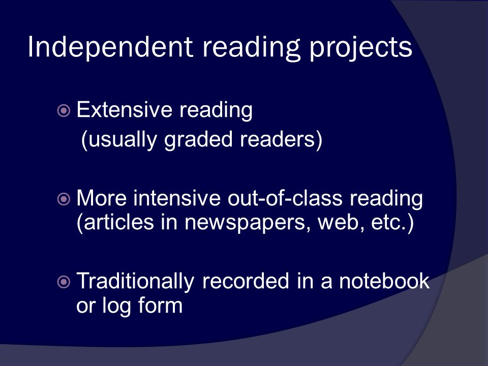 Independent reading projects  Extensive reading (usually graded readers)  More intensive out-of-class reading (articles in newspapers, web, etc.)  Traditionally recorded in a notebook or log form