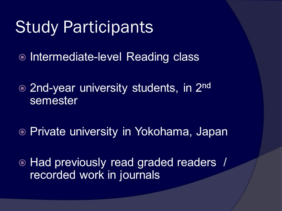 Study Participants  Intermediate-level Reading class  2nd-year university students, in 2 nd semester  Private university in Yokohama, Japan  Had previously read graded readers / recorded work in journals