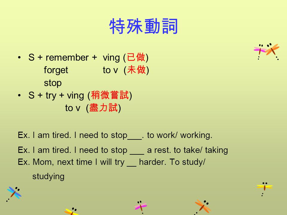 特殊動詞 S + remember + ving ( 已做 ) forget to v ( 未做 ) stop S + try + ving ( 稍微嘗試 ) to v ( 盡力試 ) Ex. I am tired. I need to stop___. to work/ working. Ex.