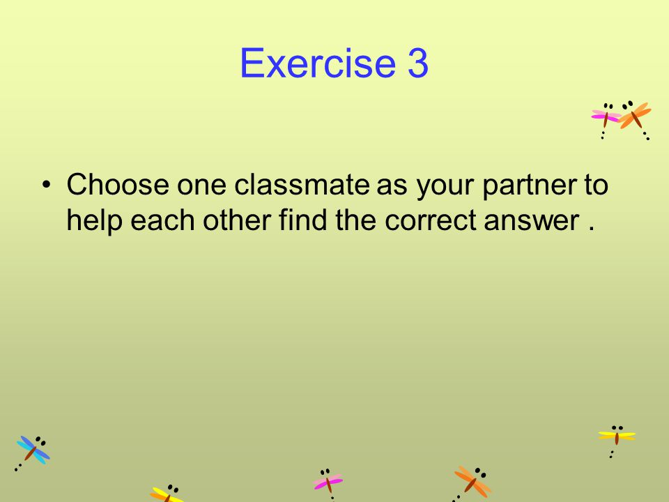 Exercise 3 Choose one classmate as your partner to help each other find the correct answer.