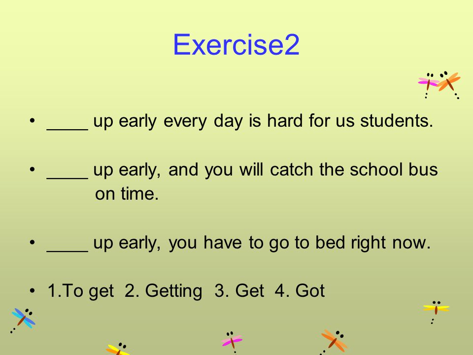 Exercise2 ____ up early every day is hard for us students.