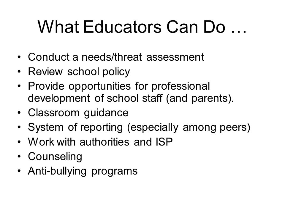 What Educators Can Do … Conduct a needs/threat assessment Review school policy Provide opportunities for professional development of school staff (and parents).