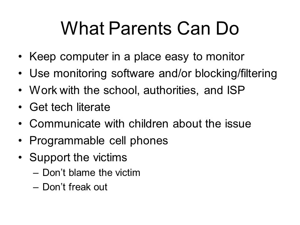 What Parents Can Do Keep computer in a place easy to monitor Use monitoring software and/or blocking/filtering Work with the school, authorities, and ISP Get tech literate Communicate with children about the issue Programmable cell phones Support the victims –Don't blame the victim –Don't freak out