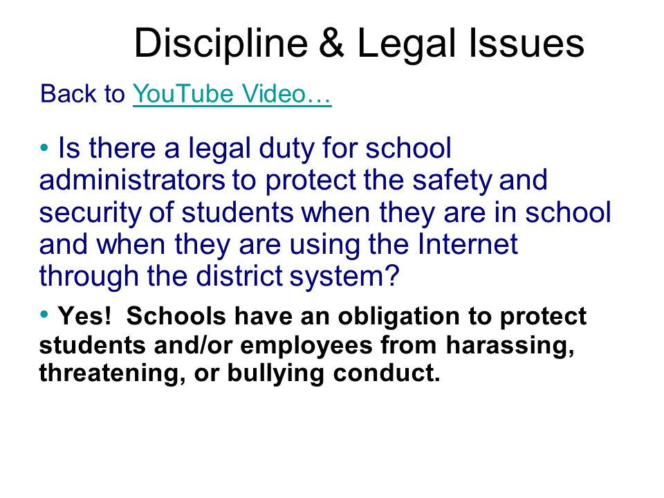 Discipline & Legal Issues Back to YouTube Video…YouTube Video… Is there a legal duty for school administrators to protect the safety and security of students when they are in school and when they are using the Internet through the district system.