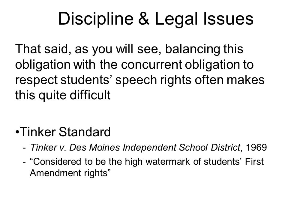 Discipline & Legal Issues That said, as you will see, balancing this obligation with the concurrent obligation to respect students' speech rights often makes this quite difficult Tinker Standard -Tinker v.