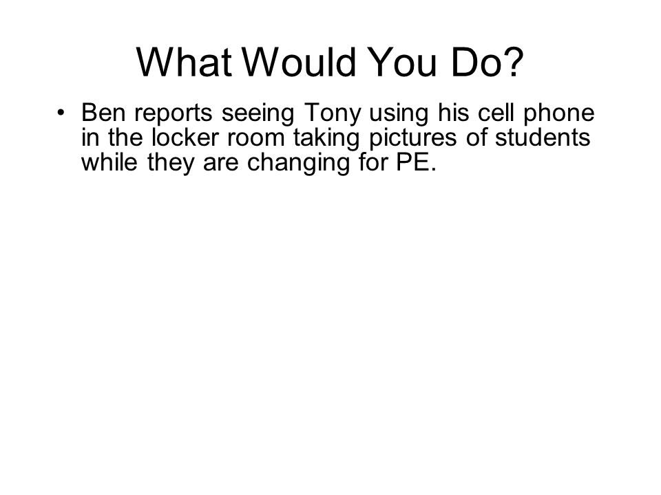 Ben reports seeing Tony using his cell phone in the locker room taking pictures of students while they are changing for PE.