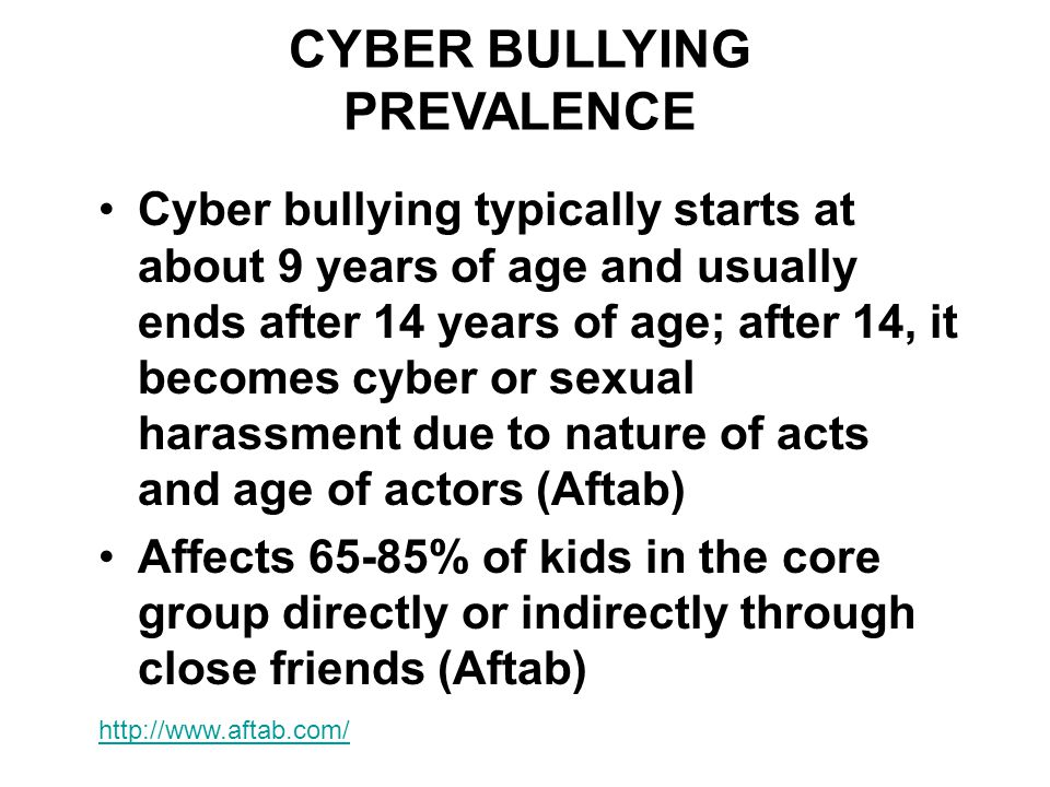 CYBER BULLYING PREVALENCE Cyber bullying typically starts at about 9 years of age and usually ends after 14 years of age; after 14, it becomes cyber or sexual harassment due to nature of acts and age of actors (Aftab) Affects 65-85% of kids in the core group directly or indirectly through close friends (Aftab) http://www.aftab.com/