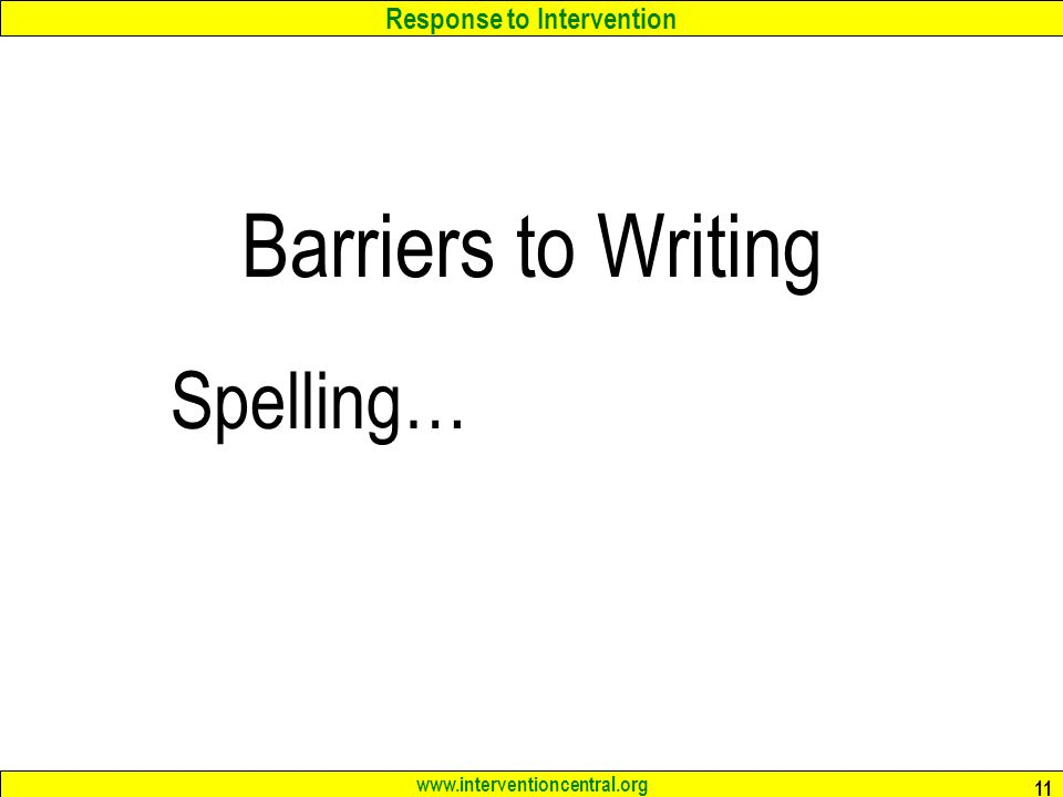 Response to Intervention www.interventioncentral.org 11 Barriers to Writing Spelling…