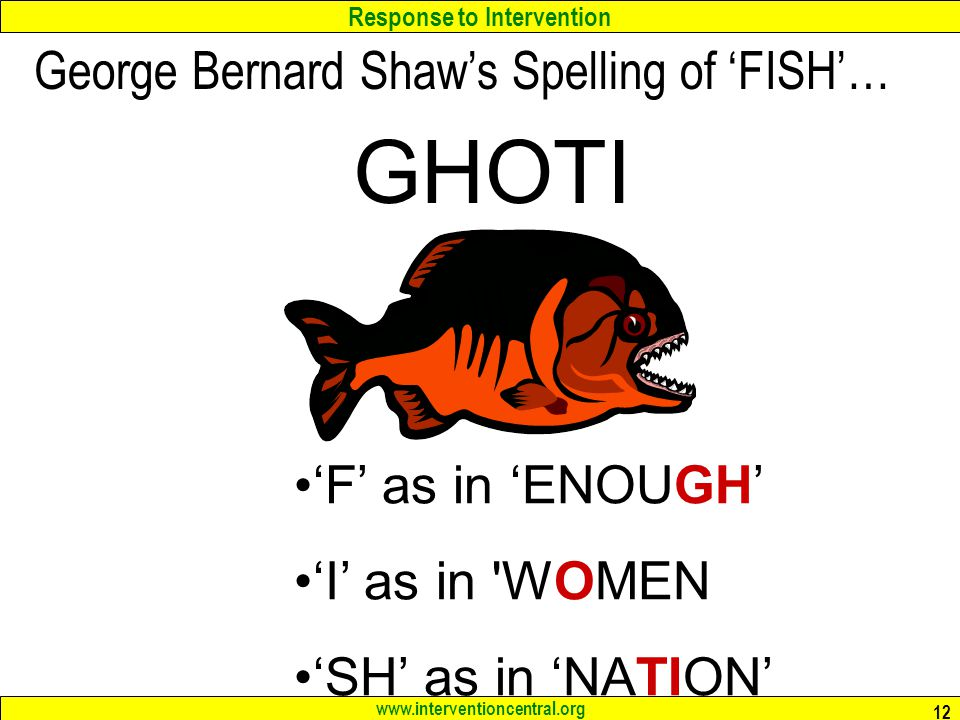 Response to Intervention www.interventioncentral.org 12 GHOTI 'F' as in 'ENOUGH' 'I' as in WOMEN 'SH' as in 'NATION' George Bernard Shaw's Spelling of 'FISH'…