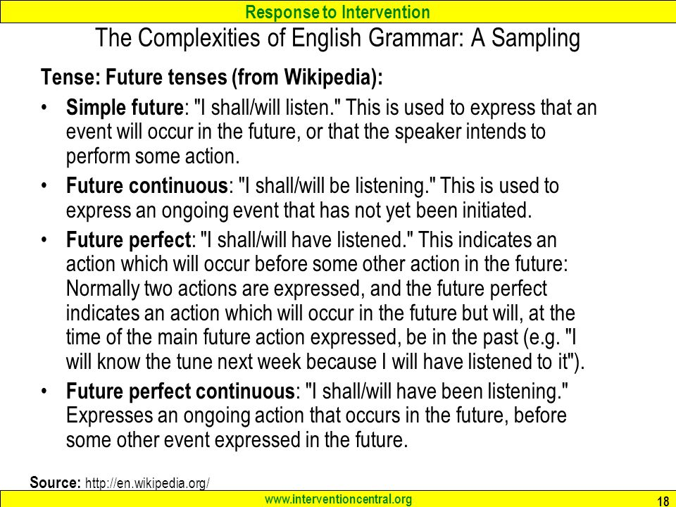 Response to Intervention www.interventioncentral.org 18 The Complexities of English Grammar: A Sampling Tense: Future tenses (from Wikipedia): Simple future : I shall/will listen. This is used to express that an event will occur in the future, or that the speaker intends to perform some action.