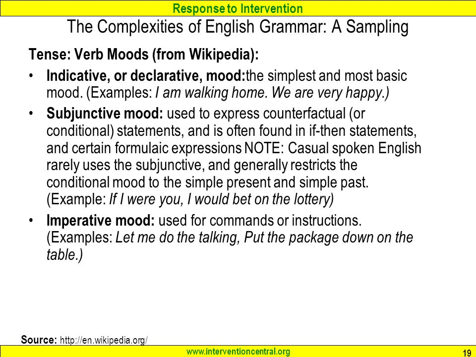 Response to Intervention www.interventioncentral.org 19 The Complexities of English Grammar: A Sampling Tense: Verb Moods (from Wikipedia): Indicative, or declarative, mood: the simplest and most basic mood.