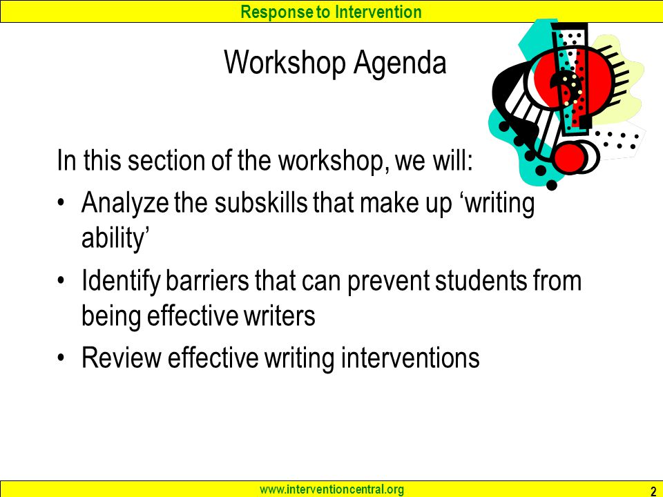 Response to Intervention www.interventioncentral.org 2 Workshop Agenda In this section of the workshop, we will: Analyze the subskills that make up 'writing ability' Identify barriers that can prevent students from being effective writers Review effective writing interventions