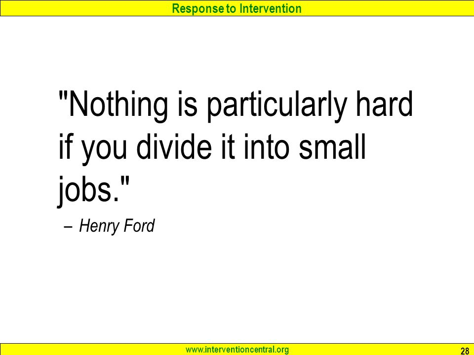 Response to Intervention www.interventioncentral.org 28 Nothing is particularly hard if you divide it into small jobs. – Henry Ford