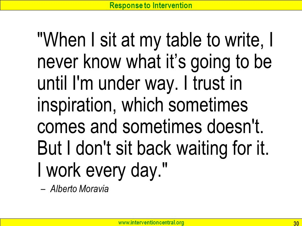 Response to Intervention www.interventioncentral.org 30 When I sit at my table to write, I never know what it's going to be until I m under way.