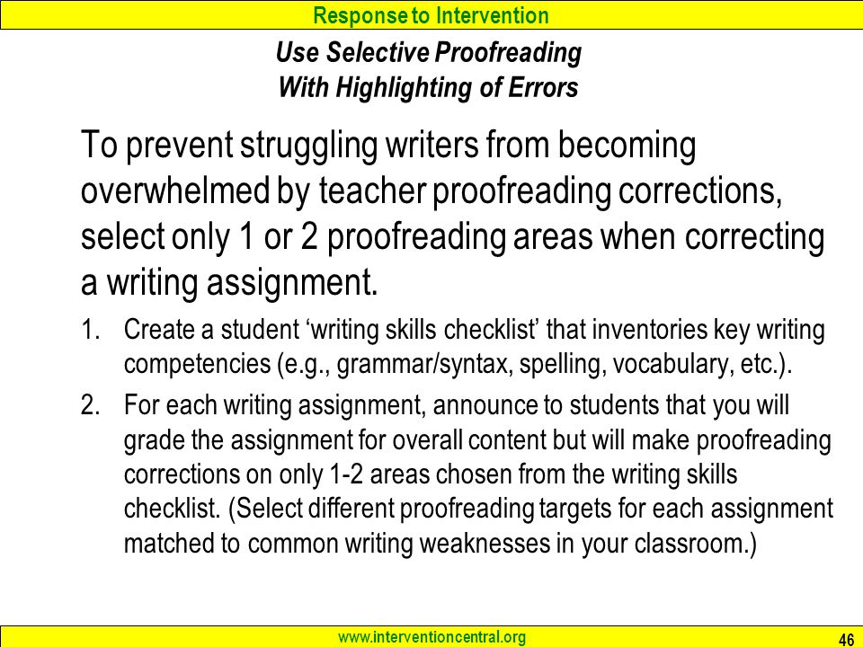Response to Intervention www.interventioncentral.org 46 Use Selective Proofreading With Highlighting of Errors To prevent struggling writers from becoming overwhelmed by teacher proofreading corrections, select only 1 or 2 proofreading areas when correcting a writing assignment.