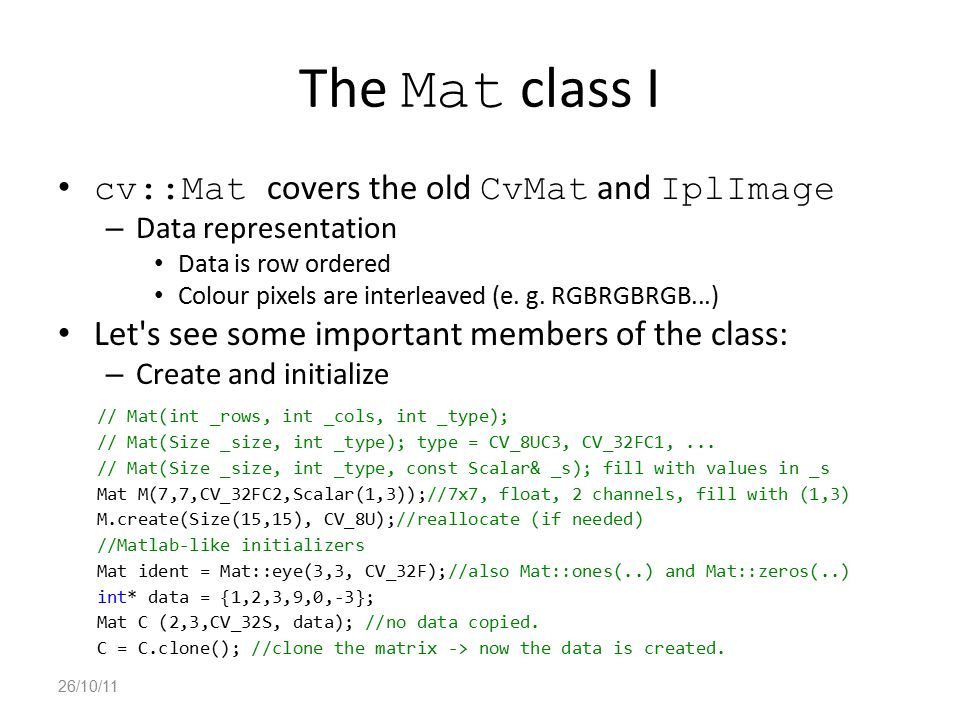 The Mat class I cv::Mat covers the old CvMat and IplImage – Data representation Data is row ordered Colour pixels are interleaved (e. g. RGBRGBRGB...)