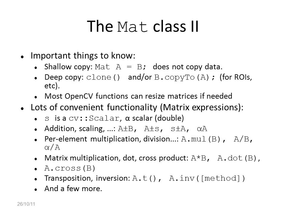 The Mat class II Important things to know: Shallow copy: Mat A = B; does not copy data. Deep copy: clone() and/or B.copyTo(A); (for ROIs, etc). Most O