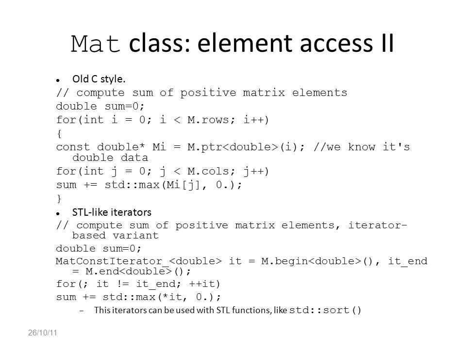 Mat class: element access II Old C style. // compute sum of positive matrix elements double sum=0; for(int i = 0; i < M.rows; i++) { const double* Mi