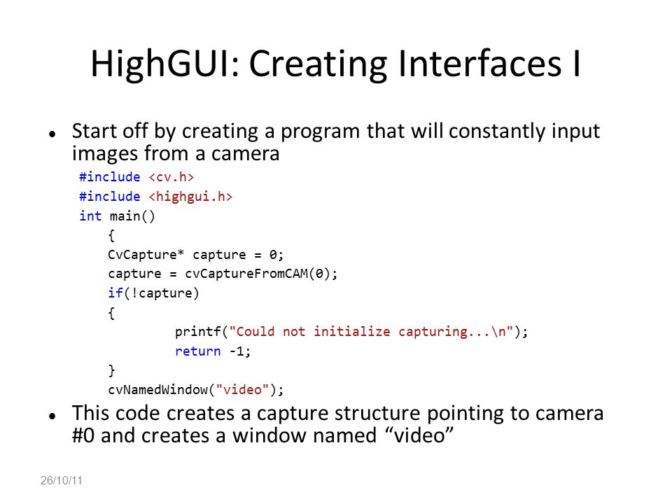 HighGUI: Creating Interfaces I Start off by creating a program that will constantly input images from a camera #include int main() { CvCapture* captur
