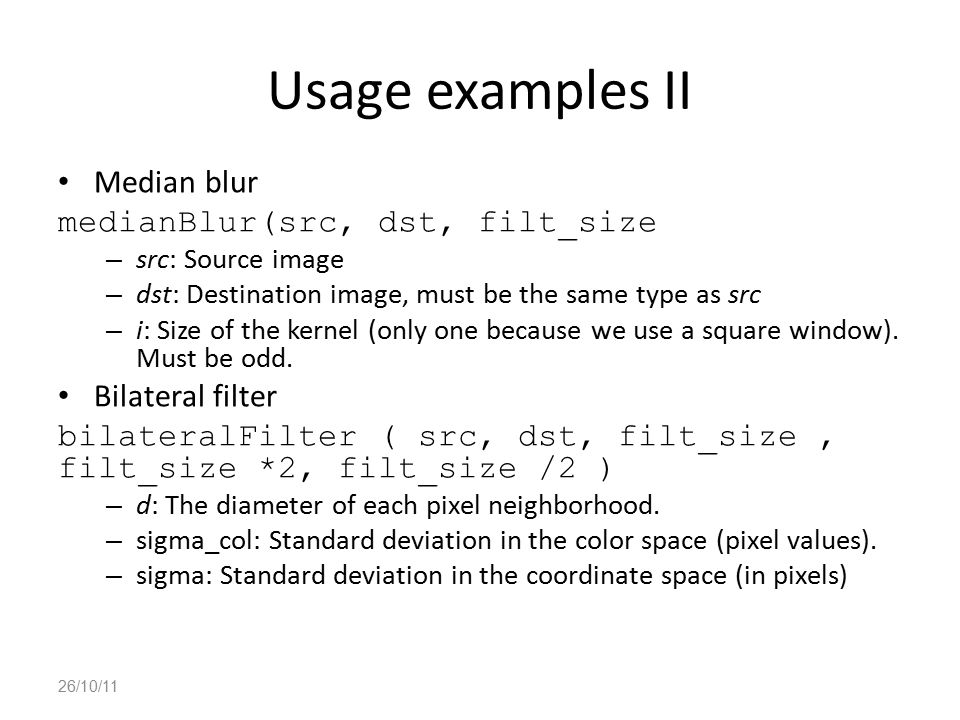 Usage examples II Median blur medianBlur(src, dst, filt_size – src: Source image – dst: Destination image, must be the same type as src – i: Size of t