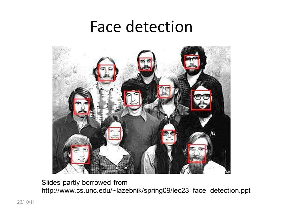 Face detection 26/10/11 Slides partly borrowed from http://www.cs.unc.edu/~lazebnik/spring09/lec23_face_detection.ppt