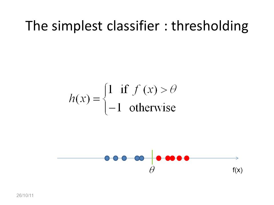 The simplest classifier : thresholding 26/10/11 f(x)